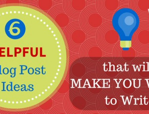 6 Helpful Blog Post Ideas that will Make You Want to Write